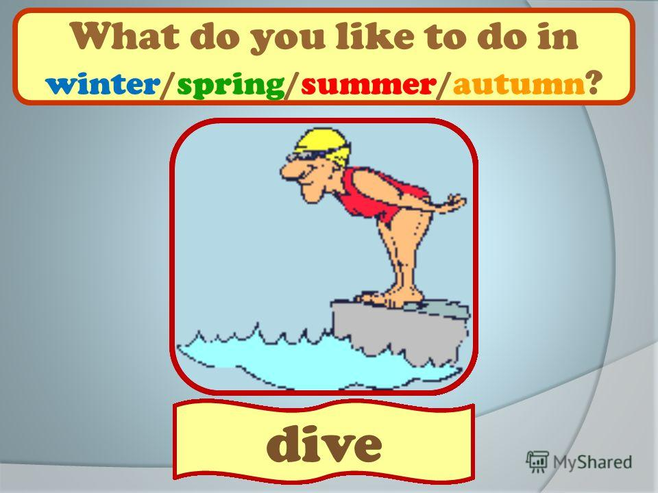 What do you like to do in winter/spring/summer/autumn ? sledge play football ski play golfskip play snowballs ride a bikeplay hockeygo hiking skateswim make a snowman swing play basketballplay baseball sail go fishing roller-skate play with friends p