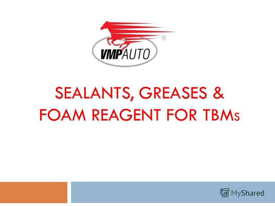 SEALANTS, GREASES & FOAM REAGENT FOR TBM S