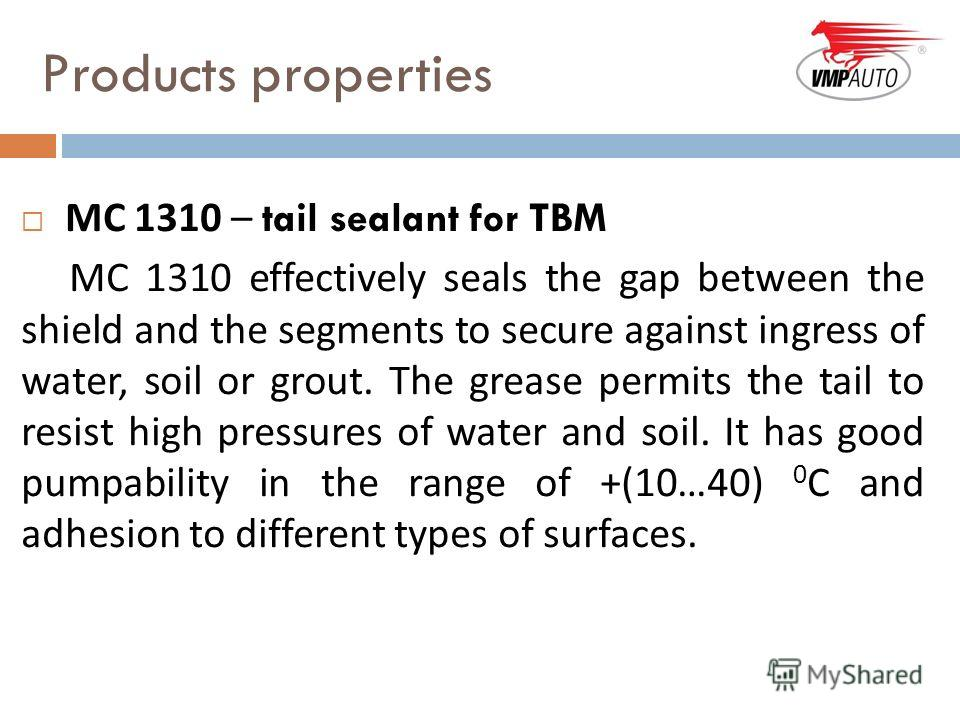Products properties МС 1310 – tail sealant for TBM MC 1310 effectively seals the gap between the shield and the segments to secure against ingress of water, soil or grout. The grease permits the tail to resist high pressures of water and soil. It has
