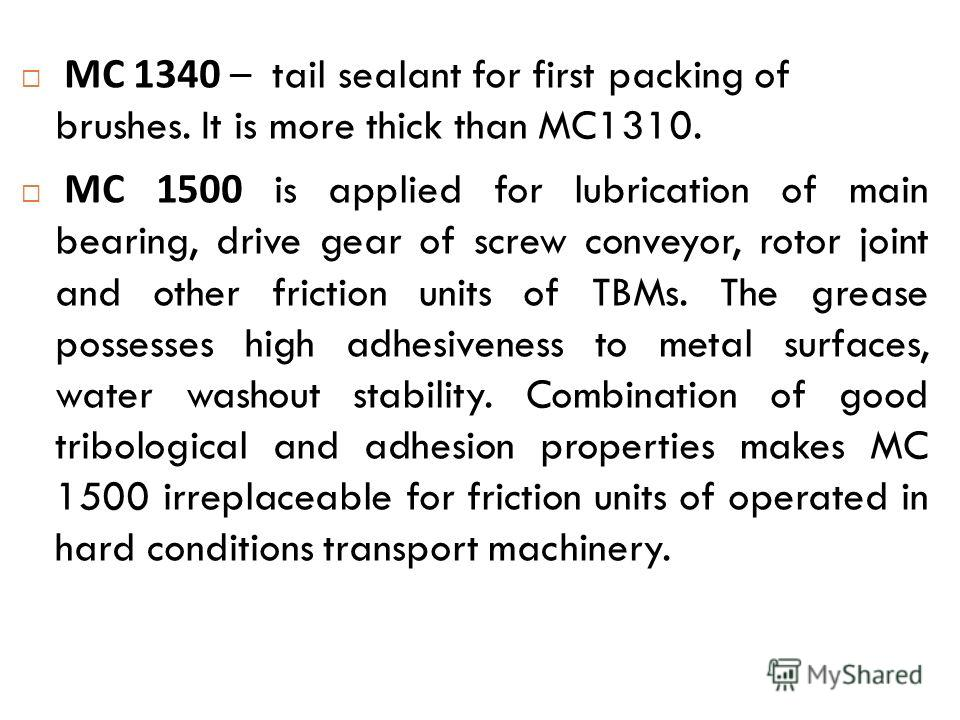 МС 1340 – tail sealant for first packing of brushes. It is more thick than MC1310. МС 1500 is applied for lubrication of main bearing, drive gear of screw conveyor, rotor joint and other friction units of TBMs. The grease possesses high adhesiveness