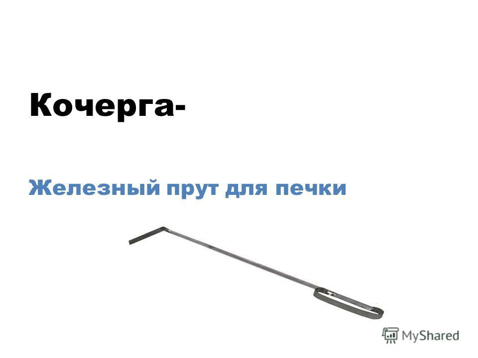 Кочерга- Железный прут для печки