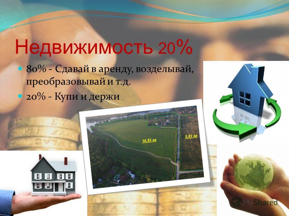 Недвижимость 20 % 80% - Сдавай в аренду, возделывай, преобразовывай и т.д. 20% - Купи и держи