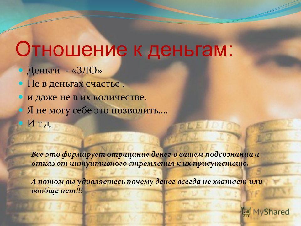 Отношение к деньгам: Деньги - «ЗЛО» Не в деньгах счастье. и даже не в их количестве. Я не могу себе это позволить…. И т.д. Все это формирует отрицание денег в вашем подсознании и отказ от интуитивного стремления к их присутствию. А потом вы удивляете