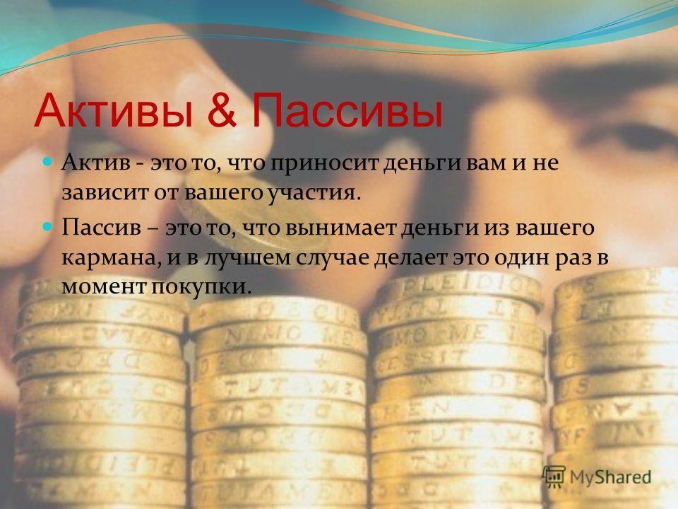 Активы & Пассивы Актив - это то, что приносит деньги вам и не зависит от вашего участия. Пассив – это то, что вынимает деньги из вашего кармана, и в лучшем случае делает это один раз в момент покупки.