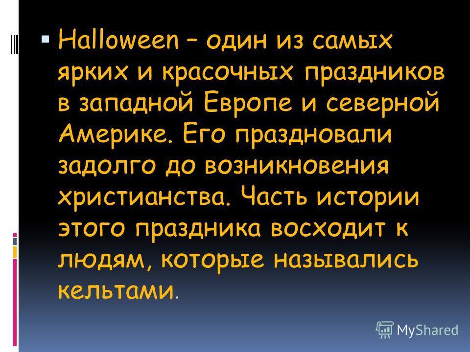 Halloween – один из самых ярких и красочных праздников в западной Европе и северной Америке. Его праздновали задолго до возникновения христианства. Часть истории этого праздника восходит к людям, которые назывались кельтами.