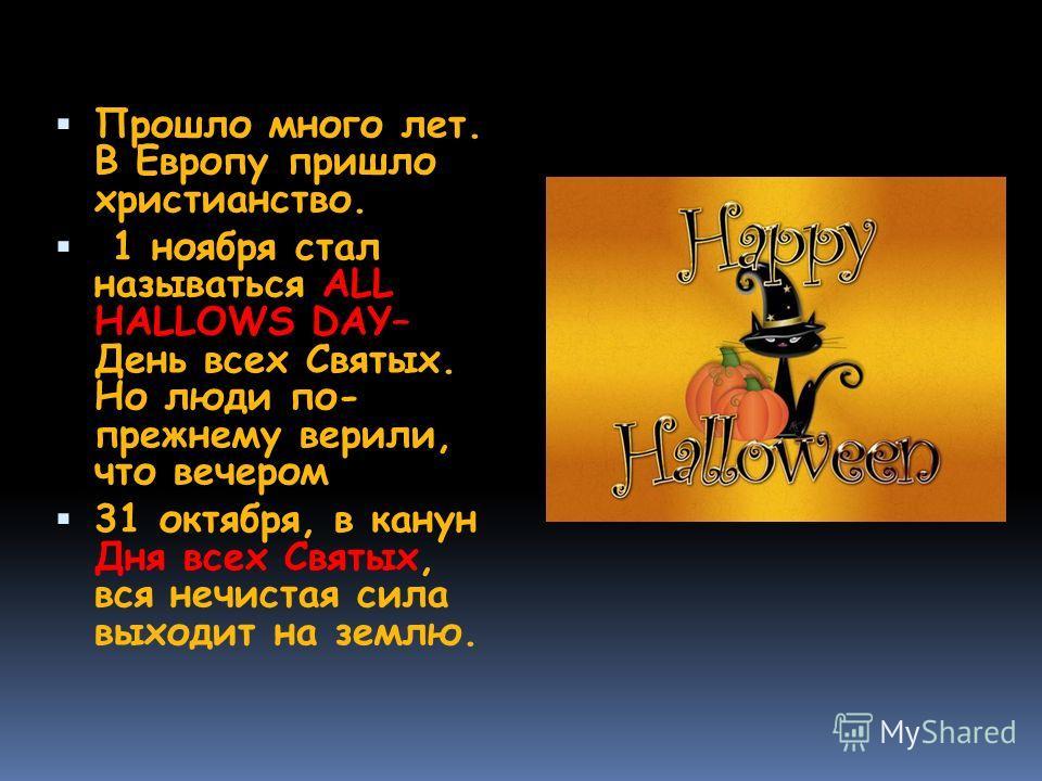 Прошло много лет. В Европу пришло христианство. 1 ноября стал называться ALL HALLOWS DAY– День всех Святых. Но люди по- прежнему верили, что вечером 31 октября, в канун Дня всех Святых, вся нечистая сила выходит на землю.