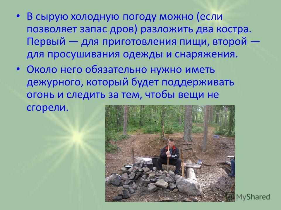 В сырую холодную погоду можно (если позволяет запас дров) разложить два костра. Первый для приготовления пищи, второй для просушивания одежды и снаряжения. Около него обязательно нужно иметь дежурного, который будет поддерживать огонь и следить за те