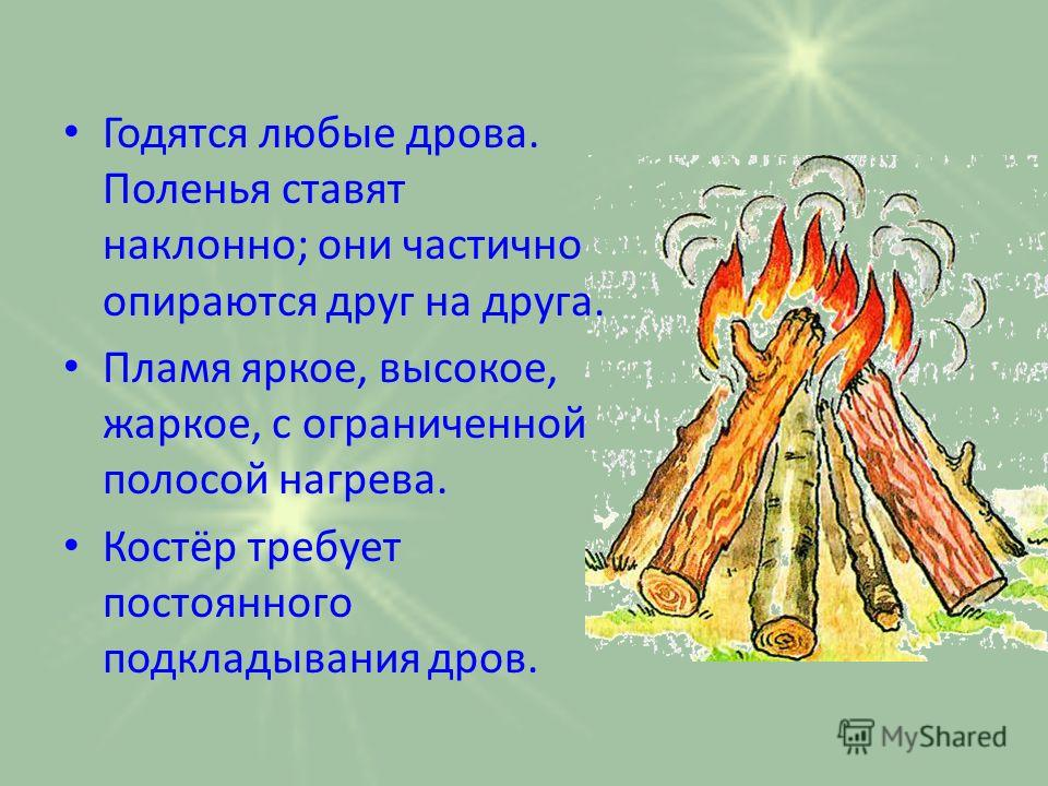 Годятся любые дрова. Поленья ставят наклонно; они частично опираются друг на друга. Пламя яркое, высокое, жаркое, с ограниченной полосой нагрева. Костёр требует постоянного подкладывания дров.