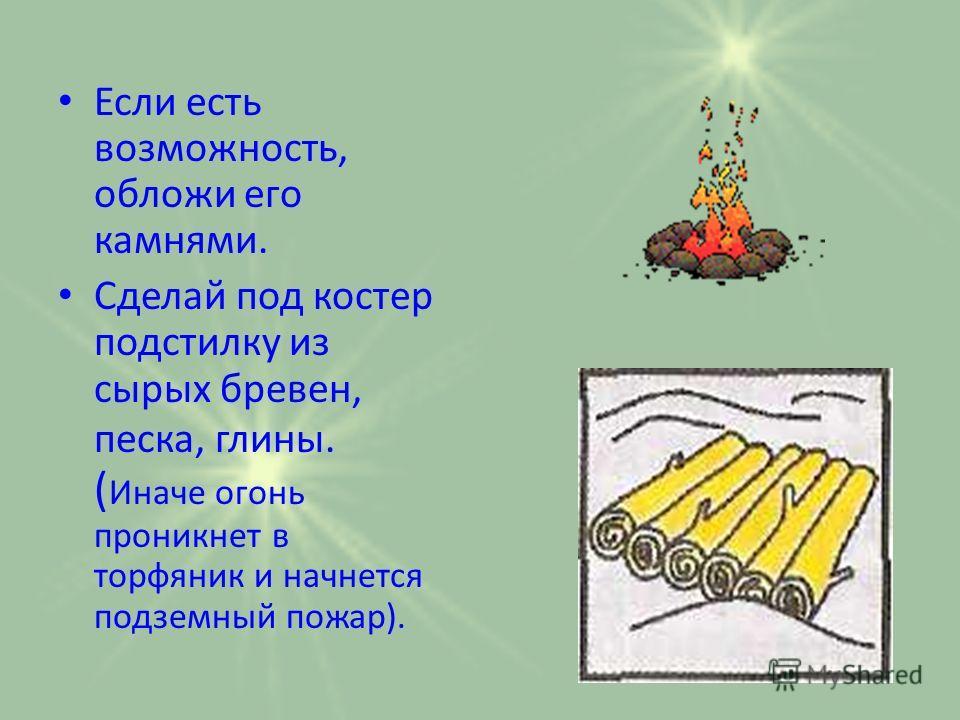 Если есть возможность, обложи его камнями. Сделай под костер подстилку из сырых бревен, песка, глины. ( Иначе огонь проникнет в торфяник и начнется подземный пожар).