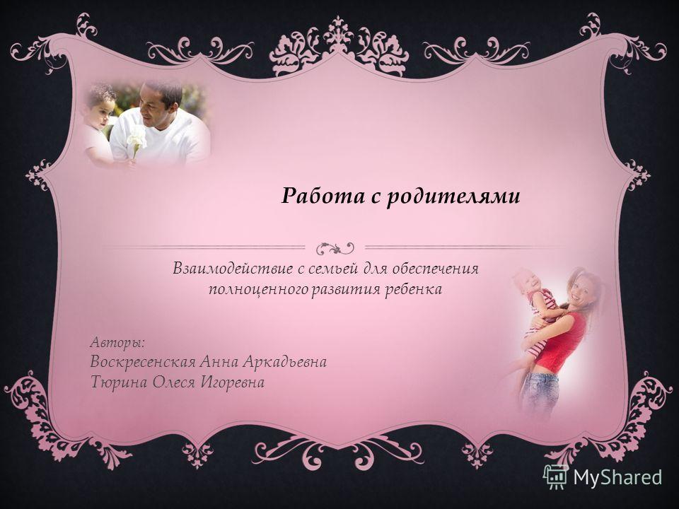 Работа с родителями Авторы: Воскресенская Анна Аркадьевна Тюрина Олеся Игоревна Взаимодействие с семьей для обеспечения полноценного развития ребенка