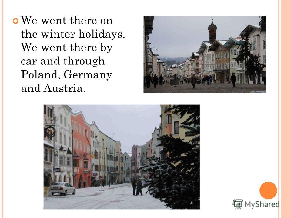 We went there on the winter holidays. We went there by car and through Poland, Germany and Austria.
