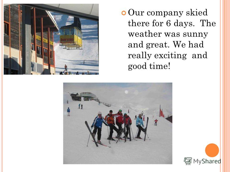 Our company skied there for 6 days. The weather was sunny and great. We had really exсiting and good time!