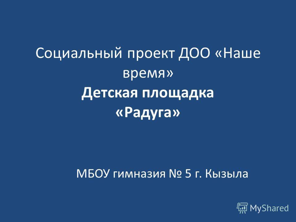 Социальный проект ДОО «Наше время» Детская площадка «Радуга» МБОУ гимназия 5 г. Кызыла