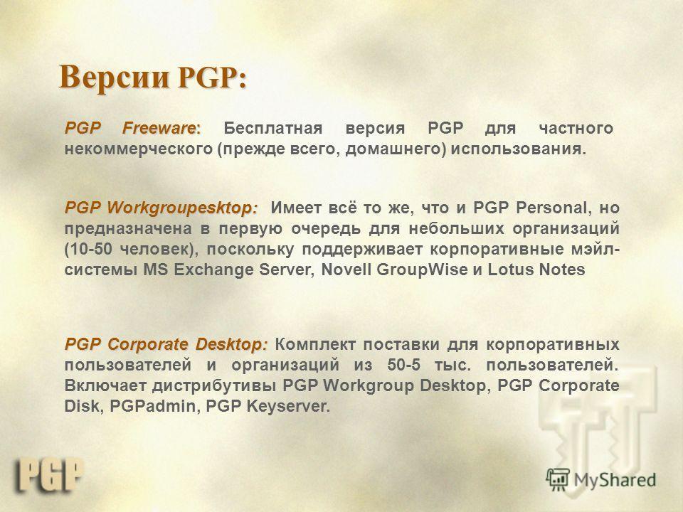 Версии PGP: PGP Freeware: PGP Freeware: Бесплатная версия PGP для частного некоммерческого (прежде всего, домашнего) использования. PGP Workgroupesktop: PGP Workgroupesktop: Имеет всё то же, что и PGP Personal, но предназначена в первую очередь для н