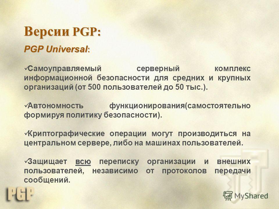 PGP Universal : Самоуправляемый серверный комплекс информационной безопасности для средних и крупных организаций (от 500 пользователей до 50 тыс.). Автономность функционирования(самостоятельно формируя политику безопасности). Криптографические операц