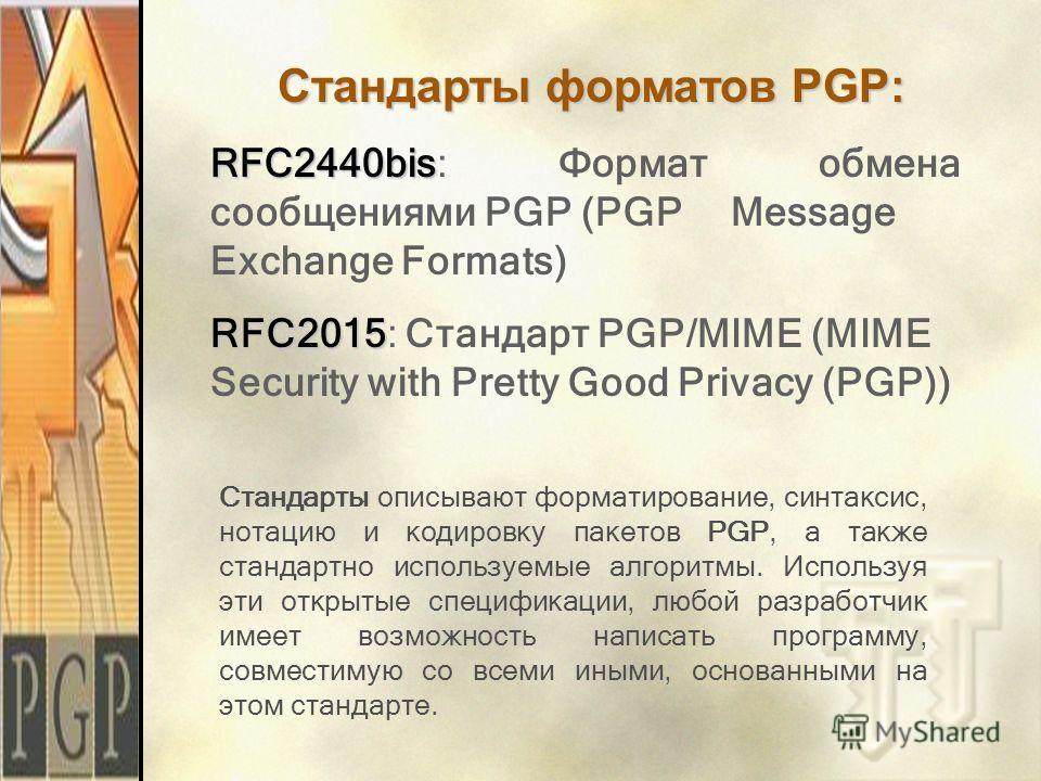 Стандарты форматов PGP: RFC2440bis RFC2440bis: Формат обмена сообщениями PGP (PGP Message Exchange Formats) RFC2015 RFC2015: Стандарт PGP/MIME (MIME Security with Pretty Good Privacy (PGP)) Стандарты описывают форматирование, синтаксис, нотацию и код