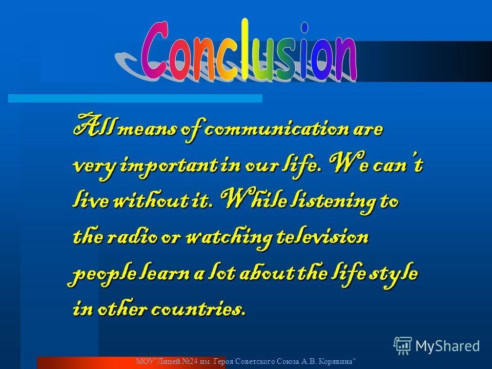 МОУЛицей 24 им. Героя Советского Союза А.В. Корявина All means of communication are very important in our life. We cant live without it. While listening to the radio or watching television people learn a lot about the life style in other countries.