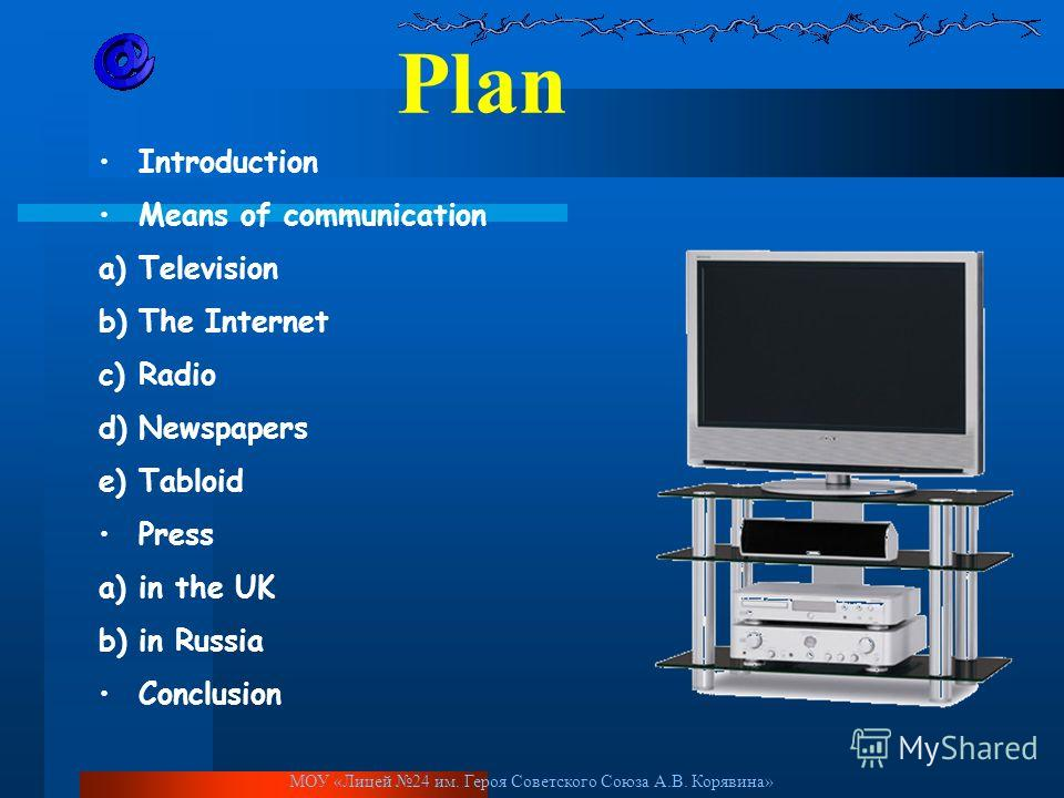 Plan Introduction Means of communication a)Television b)The Internet c)Radio d)Newspapers e)Tabloid Press a)in the UK b)in Russia Conclusion МОУ «Лицей 24 им. Героя Советского Союза А.В. Корявина»