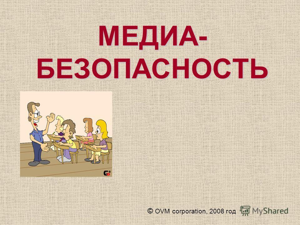 МЕДИА- БЕЗОПАСНОСТЬ © OVM corporation, 2008 год