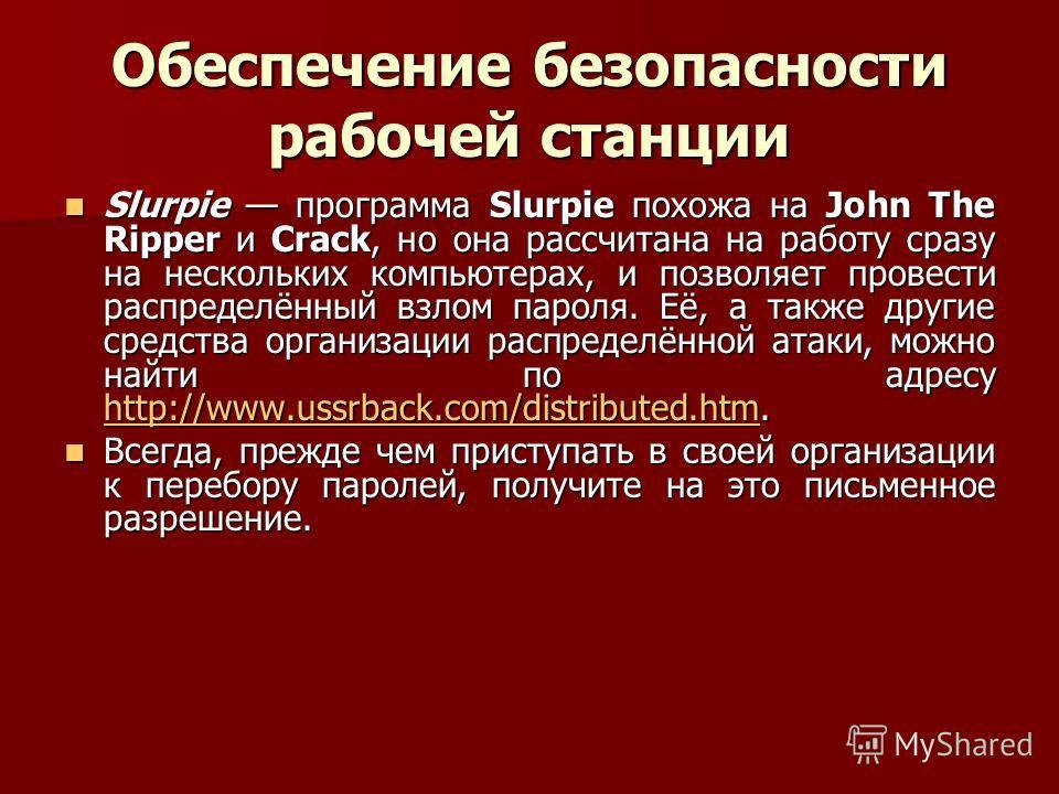 Обеспечение безопасности рабочей станции Slurpie программа Slurpie похожа на John The Ripper и Crack, но она рассчитана на работу сразу на нескольких компьютерах, и позволяет провести распределённый взлом пароля. Её, а также другие средства организац