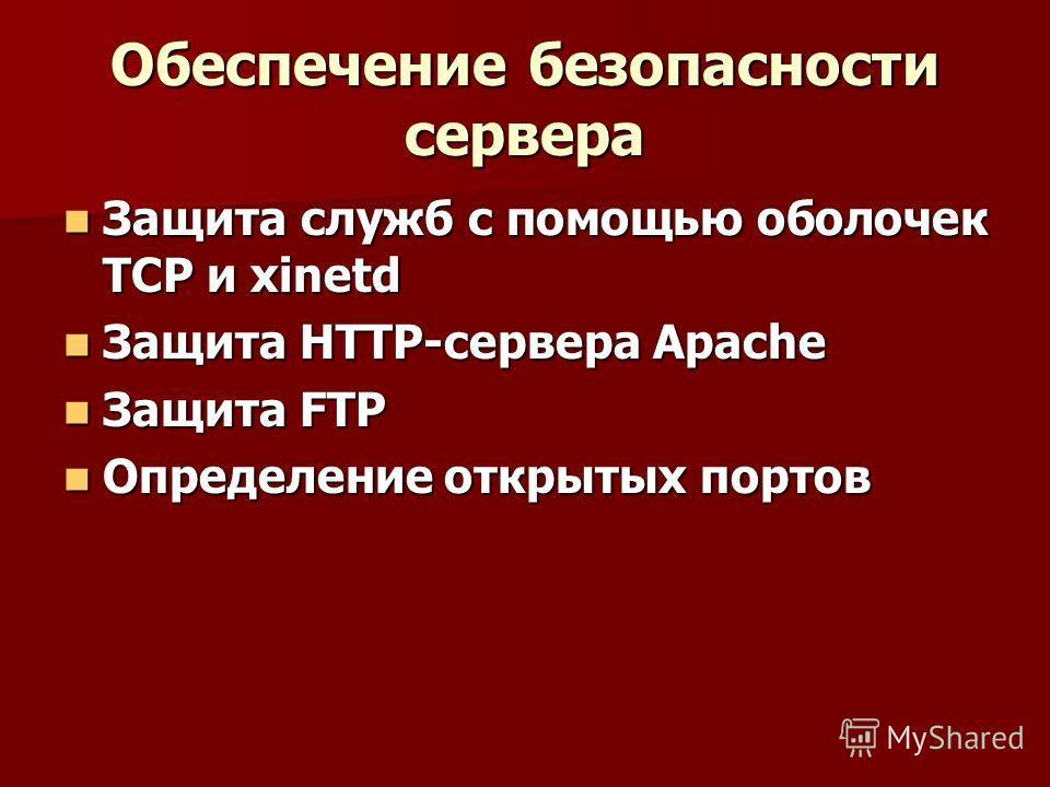 Обеспечение безопасности сервера Защита служб с помощью оболочек TCP и xinetd Защита служб с помощью оболочек TCP и xinetd Защита HTTP-сервера Apache Защита HTTP-сервера Apache Защита FTP Защита FTP Определение открытых портов Определение открытых по