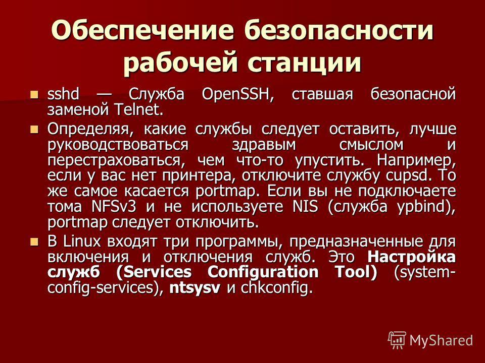 Обеспечение безопасности рабочей станции sshd Служба OpenSSH, ставшая безопасной заменой Telnet. sshd Служба OpenSSH, ставшая безопасной заменой Telnet. Определяя, какие службы следует оставить, лучше руководствоваться здравым смыслом и перестраховат