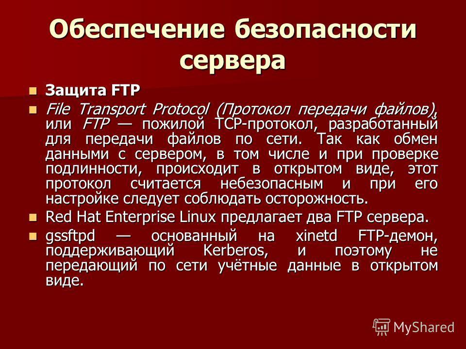 Обеспечение безопасности сервера Защита FTP Защита FTP File Transport Protocol (Протокол передачи файлов), или FTP пожилой TCP-протокол, разработанный для передачи файлов по сети. Так как обмен данными с сервером, в том числе и при проверке подлиннос