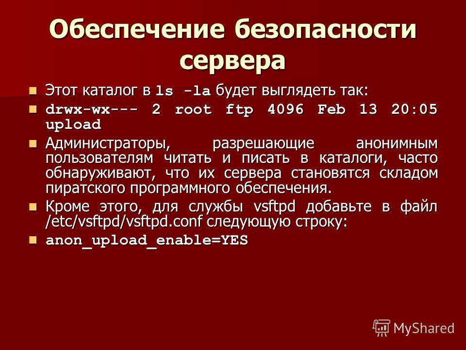 Обеспечение безопасности сервера Этот каталог в ls -la будет выглядеть так: Этот каталог в ls -la будет выглядеть так: drwx-wx--- 2 root ftp 4096 Feb 13 20:05 upload drwx-wx--- 2 root ftp 4096 Feb 13 20:05 upload Администраторы, разрешающие анонимным