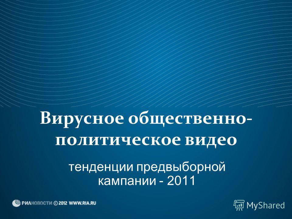 Вирусное общественно- политическое видео тенденции предвыборной кампании - 2011