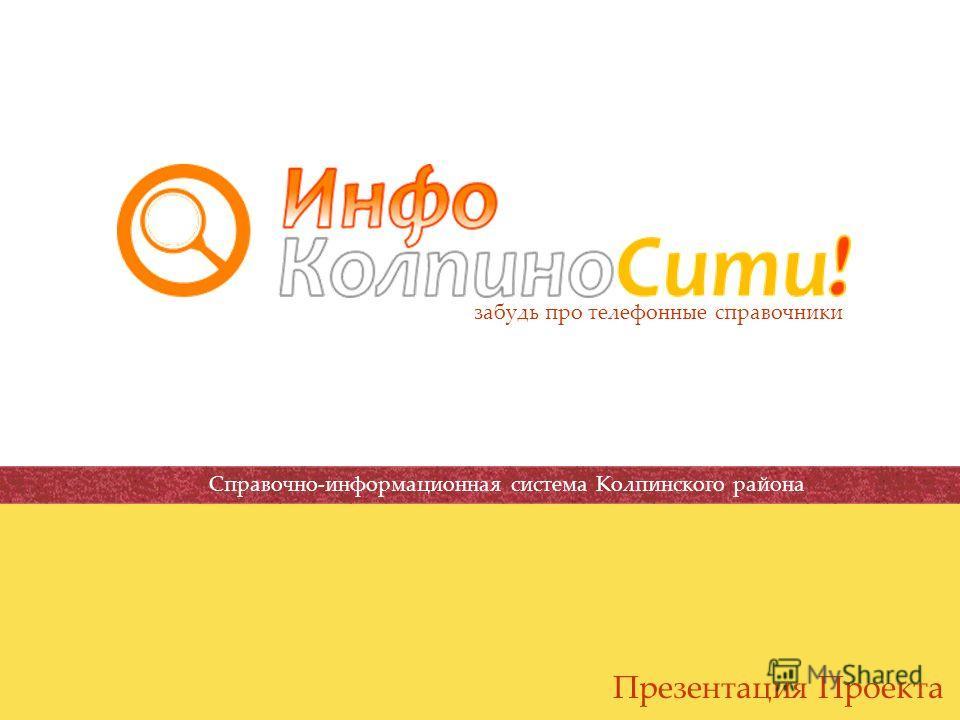 Презентация Проекта забудь про телефонные справочники! Справочно-информационная система Колпинского района