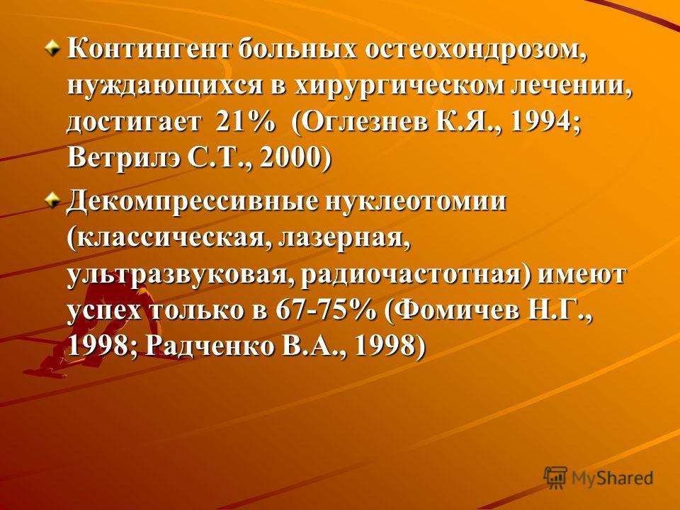 Контингент больных остеохондрозом, нуждающихся в хирургическом лечении, достигает 21% (Оглезнев К.Я., 1994; Ветрилэ С.Т., 2000) Декомпрессивные нуклеотомии (классическая, лазерная, ультразвуковая, радиочастотная) имеют успех только в 67-75% (Фомичев
