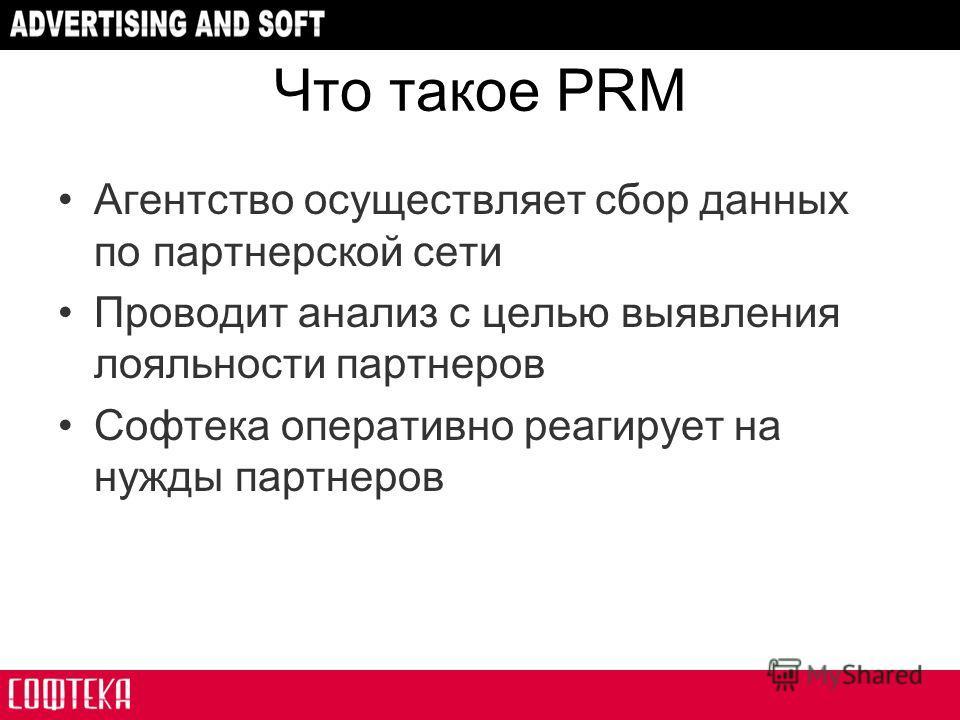 Что такое PRM Агентство осуществляет сбор данных по партнерской сети Проводит анализ с целью выявления лояльности партнеров Софтека оперативно реагирует на нужды партнеров