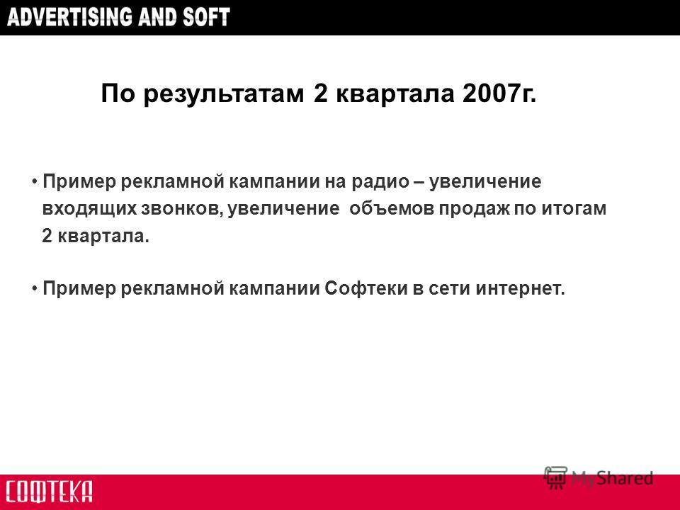 Пример рекламной кампании на радио – увеличение входящих звонков, увеличение объемов продаж по итогам 2 квартала. Пример рекламной кампании Софтеки в сети интернет. По результатам 2 квартала 2007г.