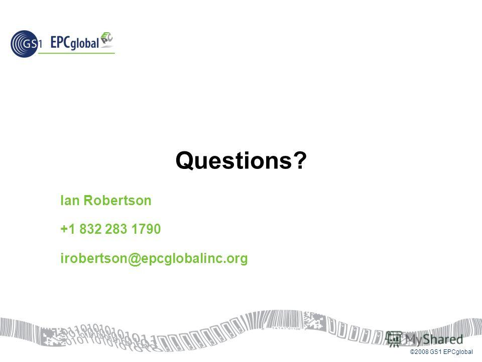 ©2008 GS1 EPCglobal Questions? Ian Robertson +1 832 283 1790 irobertson@epcglobalinc.org