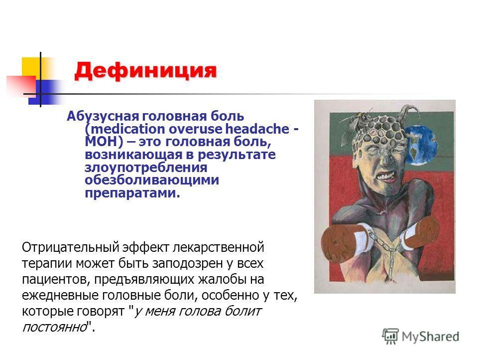 Дефиниция Абузусная головная боль (medication overuse headache - MOH) – это головная боль, возникающая в результате злоупотребления обезболивающими препаратами. Отрицательный эффект лекарственной терапии может быть заподозрен у всех пациентов, предъя