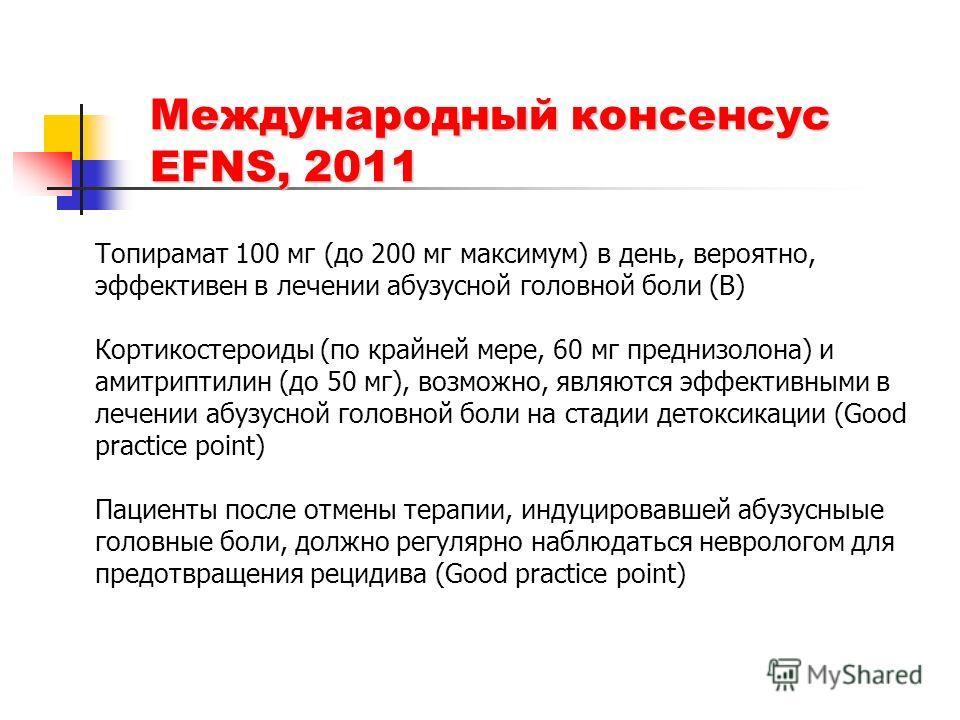 Международный консенсус EFNS, 2011 Топирамат 100 мг (до 200 мг максимум) в день, вероятно, эффективен в лечении абузусной головной боли (B) Кортикостероиды (по крайней мере, 60 мг преднизолона) и амитриптилин (до 50 мг), возможно, являются эффективны