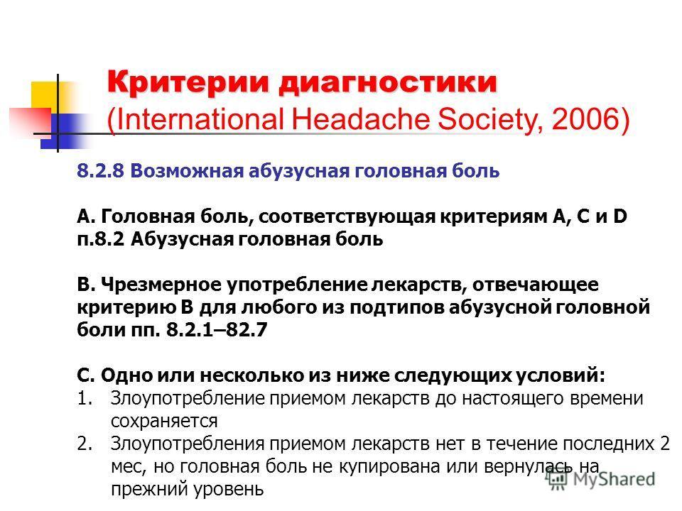 Критерии диагностики (International Headache Society, 2006) 8.2.8 Возможная абузусная головная боль А. Головная боль, соответствующая критериям A, C и D п.8.2 Абузусная головная боль B. Чрезмерное употребление лекарств, отвечающее критерию B для любо