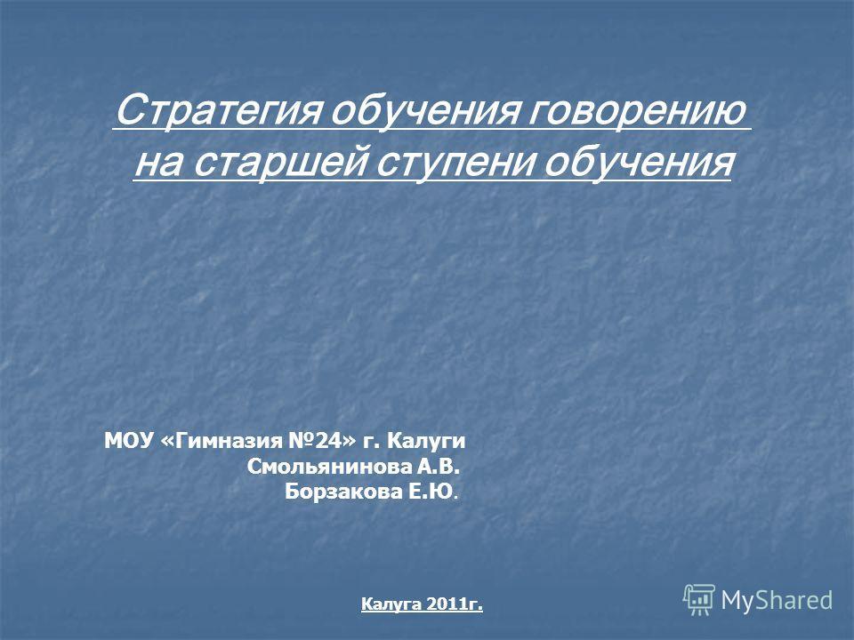 Стратегия обучения говорению на старшей ступени обучения МОУ «Гимназия 24» г. Калуги Смольянинова А.В. Борзакова Е.Ю. Калуга 2011г.