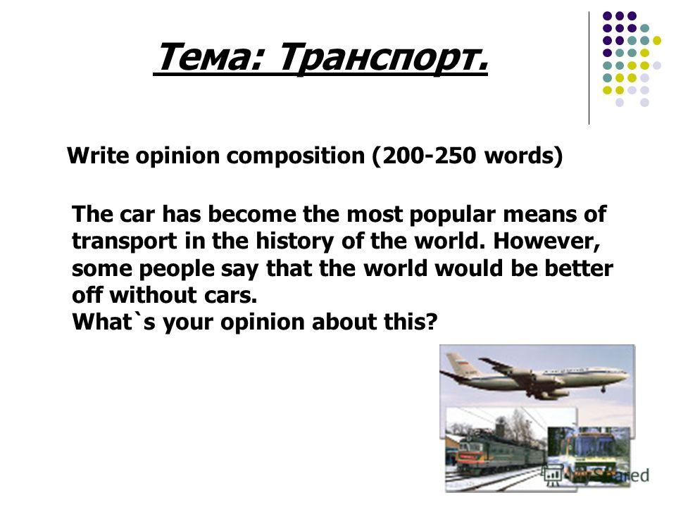 Тема: Транспорт. Write opinion composition (200-250 words) The car has become the most popular means of transport in the history of the world. However, some people say that the world would be better off without cars. What`s your opinion about this?