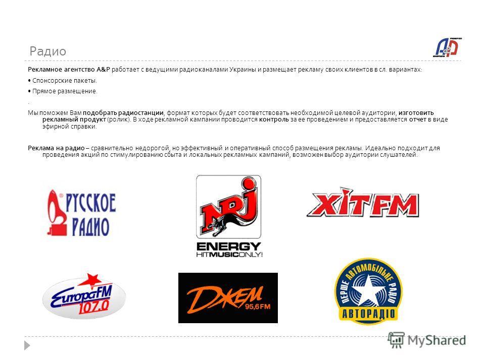 Радио Рекламное агентство A&P работает с ведущими радиоканалами Украины и размещает рекламу своих клиентов в сл. вариантах: Спонсорские пакеты. Прямое размещение.. Мы поможем Вам подобрать радиостанции, формат которых будет соответствовать необходимо