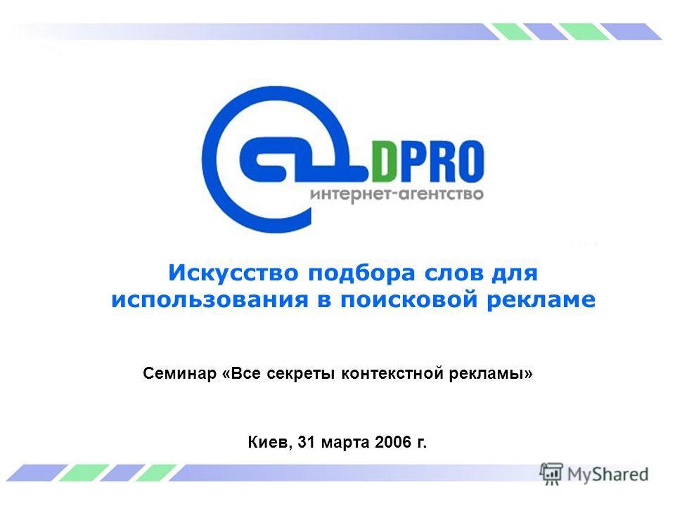 Искусство подбора слов для использования в поисковой рекламе Семинар «Все секреты контекстной рекламы» Киев, 31 марта 2006 г.