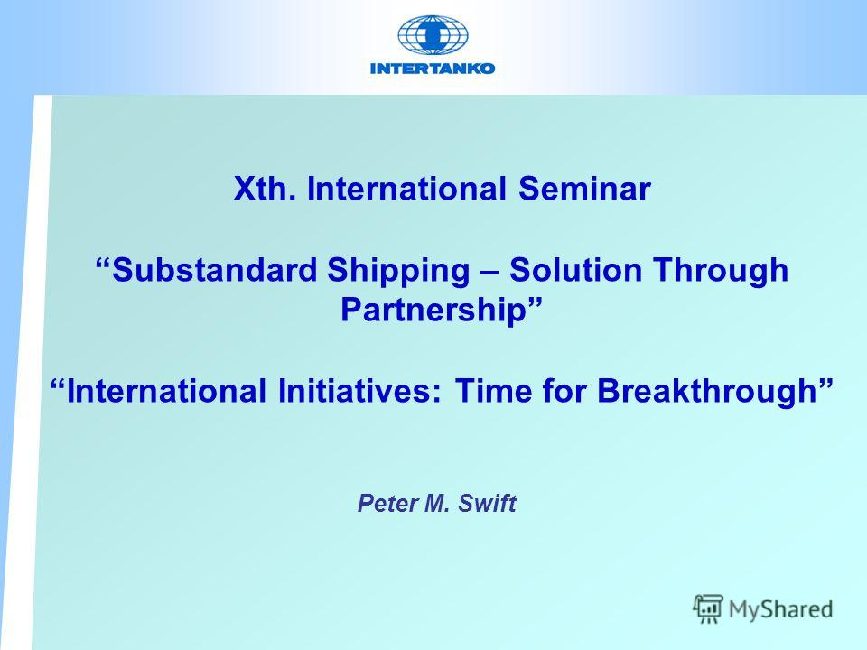Xth. International Seminar Substandard Shipping – Solution Through Partnership International Initiatives: Time for Breakthrough Peter M. Swift