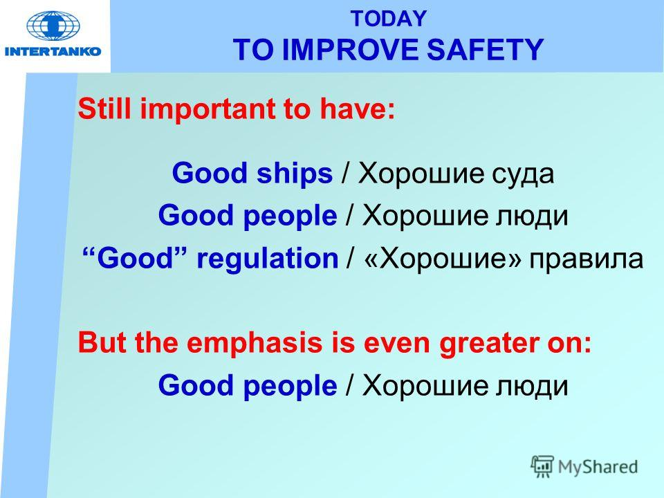 TODAY TO IMPROVE SAFETY Still important to have: Good ships / Хорошие суда Good people / Хорошие люди Good regulation / «Хорошие» правила But the emphasis is even greater on: Good people / Хорошие люди