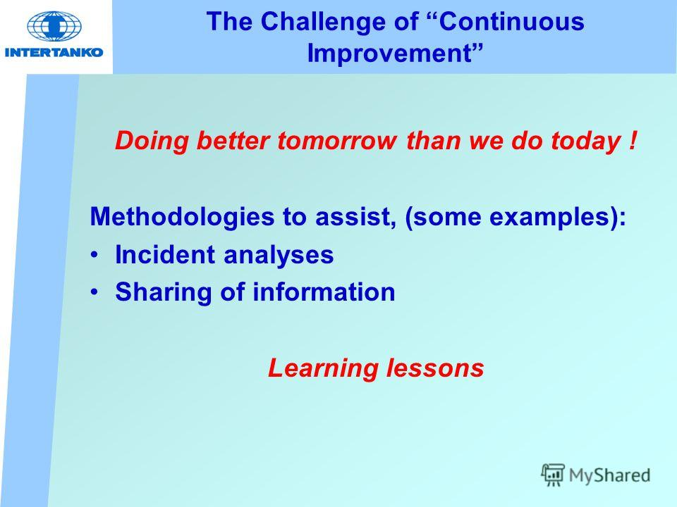 The Challenge of Continuous Improvement Doing better tomorrow than we do today ! Methodologies to assist, (some examples): Incident analyses Sharing of information Learning lessons