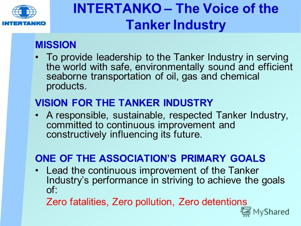 INTERTANKO – The Voice of the Tanker Industry MISSION To provide leadership to the Tanker Industry in serving the world with safe, environmentally sound and efficient seaborne transportation of oil, gas and chemical products. VISION FOR THE TANKER IN