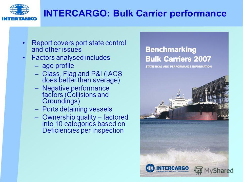 INTERCARGO: Bulk Carrier performance Report covers port state control and other issues Factors analysed includes –age profile –Class, Flag and P&I (IACS does better than average) –Negative performance factors (Collisions and Groundings) –Ports detain