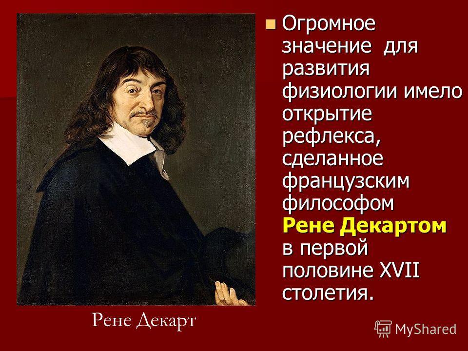 Огромное значение для развития физиологии имело открытие рефлекса, сделанное французским философом Рене Декартом в первой половине XVII столетия. Огромное значение для развития физиологии имело открытие рефлекса, сделанное французским философом Рене