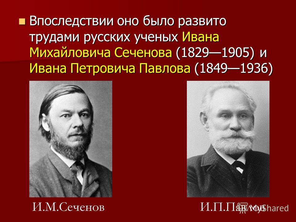 Впоследствии оно было развито трудами русских ученых Ивана Михайловича Сеченова (18291905) и Ивана Петровича Павлова (18491936) Впоследствии оно было развито трудами русских ученых Ивана Михайловича Сеченова (18291905) и Ивана Петровича Павлова (1849