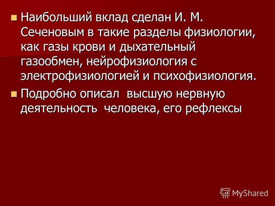 Наибольший вклад сделан И. М. Сеченовым в такие разделы физиологии, как газы крови и дыхательный газообмен, нейрофизиология с электрофизиологией и психофизиология. Наибольший вклад сделан И. М. Сеченовым в такие разделы физиологии, как газы крови и д