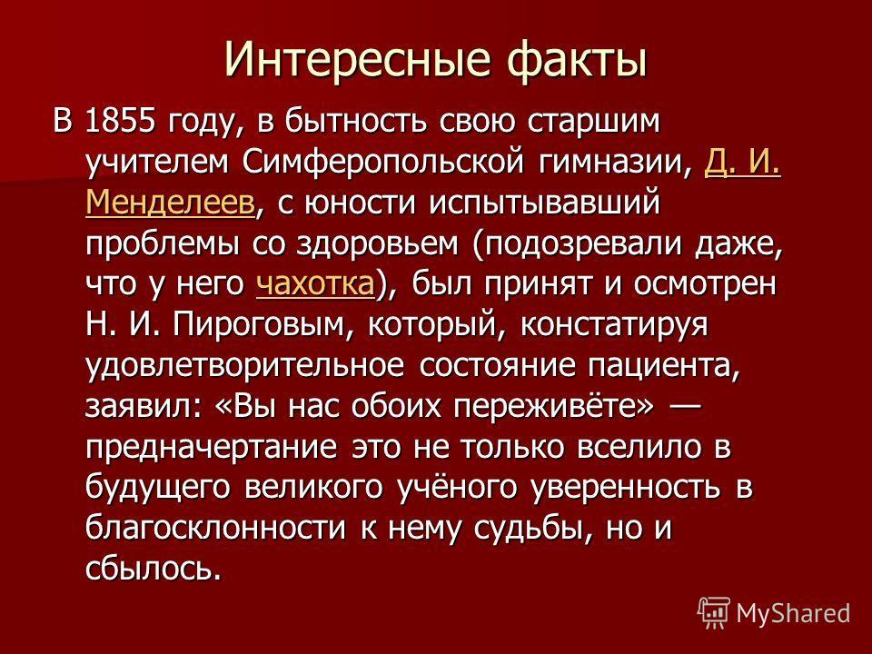 Интересные факты В 1855 году, в бытность свою старшим учителем Симферопольской гимназии, Д. И. Менделеев, с юности испытывавший проблемы со здоровьем (подозревали даже, что у него чахотка), был принят и осмотрен Н. И. Пироговым, который, констатируя